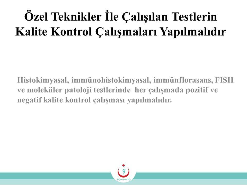 Özel Teknikler İle Çalışılan Testlerin Kalite Kontrol Çalışmaları Yapılmalıdır Histokimyasal, immünohistokimyasal, immünflorasans, FISH ve moleküler p
