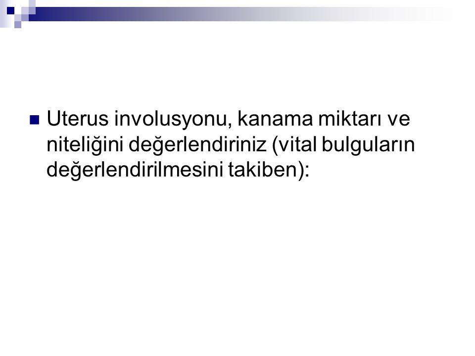 Uterus involusyonu, kanama miktarı ve niteliğini değerlendiriniz (vital bulguların değerlendirilmesini takiben):