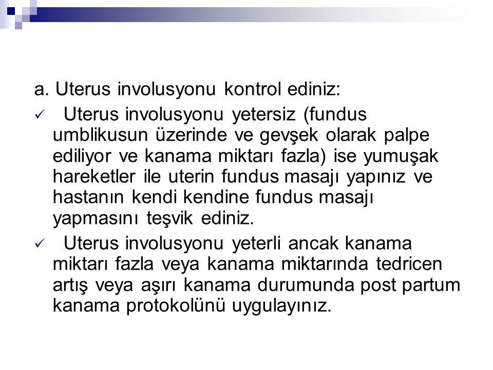 a. Uterus involusyonu kontrol ediniz: Uterus involusyonu yetersiz (fundus umblikusun üzerinde ve gevşek olarak palpe ediliyor ve kanama miktarı fazla)