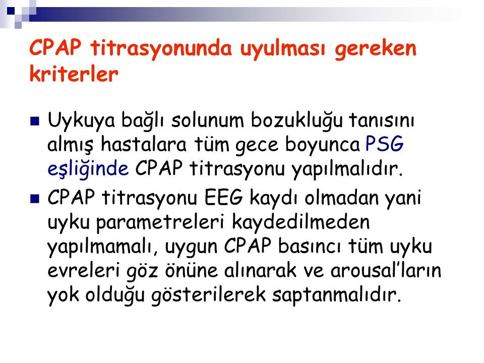 CPAP titrasyonunda uyulması gereken kriterler Uykuya bağlı solunum bozukluğu tanısını almış hastalara tüm gece boyunca PSG eşliğinde CPAP titrasyonu y