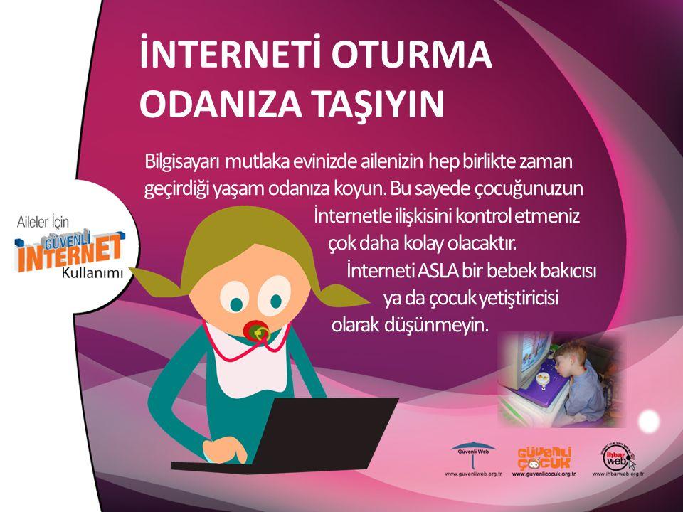 İNTERNETİ OTURMA ODANIZA TAŞIYIN Bilgisayarı mutlaka evinizde ailenizin hep birlikte zaman geçirdiği yaşam odanıza koyun. Bu sayede çocuğunuzun İntern