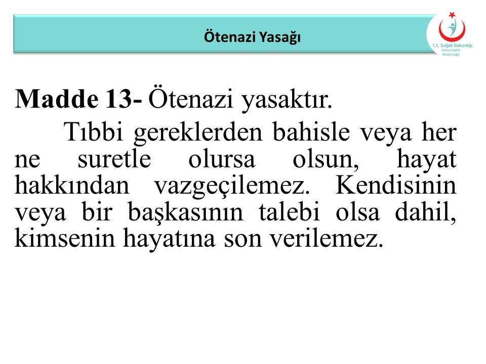 Ötenazi Yasağı Madde 13- Ötenazi yasaktır. Tıbbi gereklerden bahisle veya her ne suretle olursa olsun, hayat hakkından vazgeçilemez. Kendisinin veya b