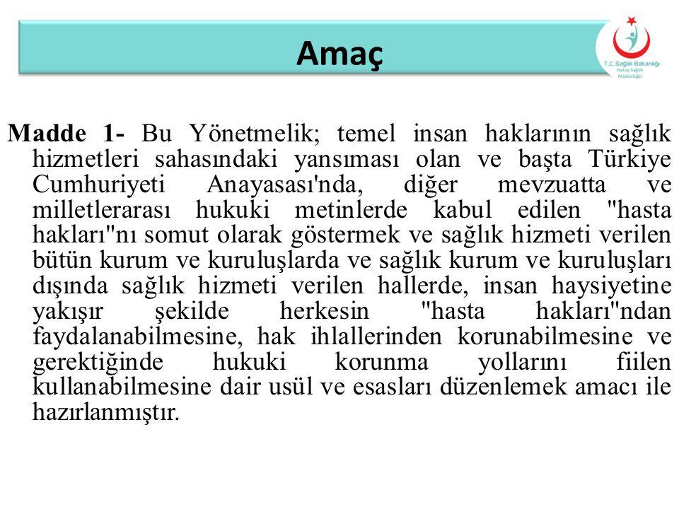 Amaç Madde 1- Bu Yönetmelik; temel insan haklarının sağlık hizmetleri sahasındaki yansıması olan ve başta Türkiye Cumhuriyeti Anayasası'nda, diğer mev