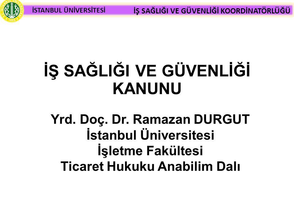İSTANBUL ÜNİVERSİTESİ İŞ SAĞLIĞI VE GÜVENLİĞİ KOORDİNATÖRLÜĞÜ İŞ SAĞLIĞI VE GÜVENLİĞİ KANUNU Yrd. Doç. Dr. Ramazan DURGUT İstanbul Üniversitesi İşletm