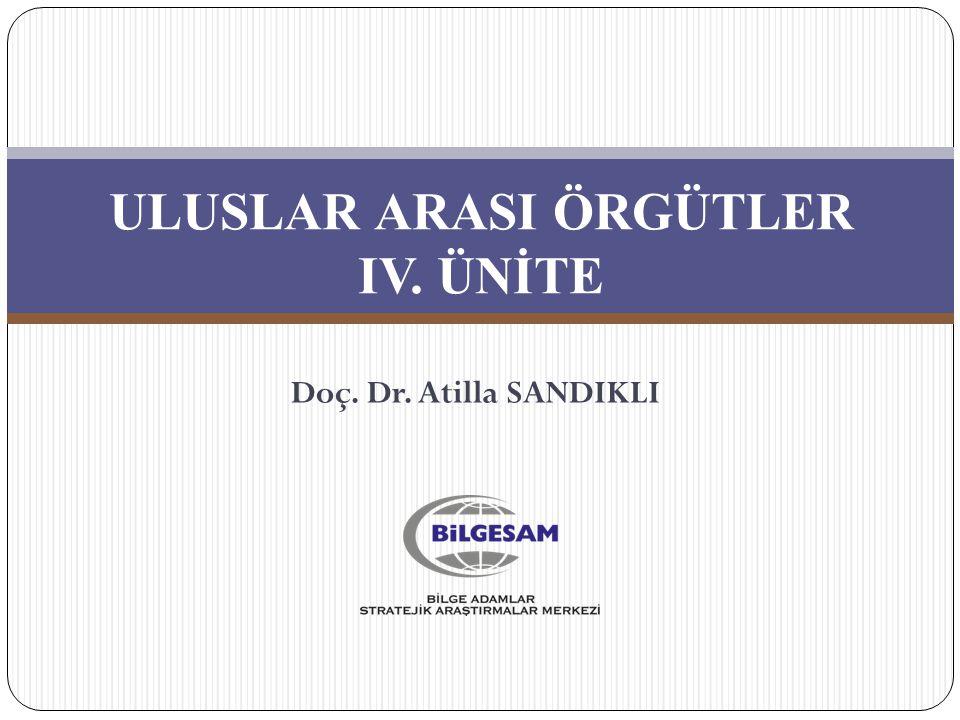 ULUSLAR ARASI ÖRGÜTLER IV. ÜNİTE Doç. Dr. Atilla SANDIKLI