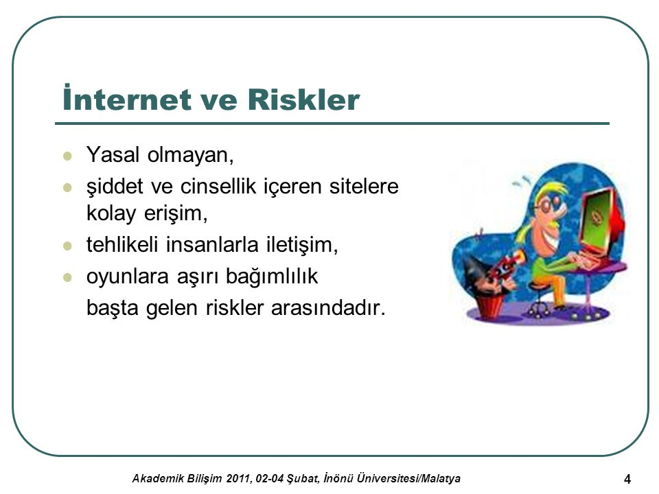Akademik Bilişim 2011, 02-04 Şubat, İnönü Üniversitesi/Malatya 5 İnternet ve Riskler (2) Çocukların müstehcen yayın ya da şiddet içeren internet sitelerine tesadüfen ve kolaylıkla girebiliyor olması, yaşına uygun olmayan görüntülerle karşılaşıyor olması, kimliği belirsiz ve tehlikeli kişilerce kandırılma ya da taciz edilme ihtimali tüm yaşantılarını etkileyecek ve kalıcı izler bırakacak sonuçlar doğurabilmektedir.