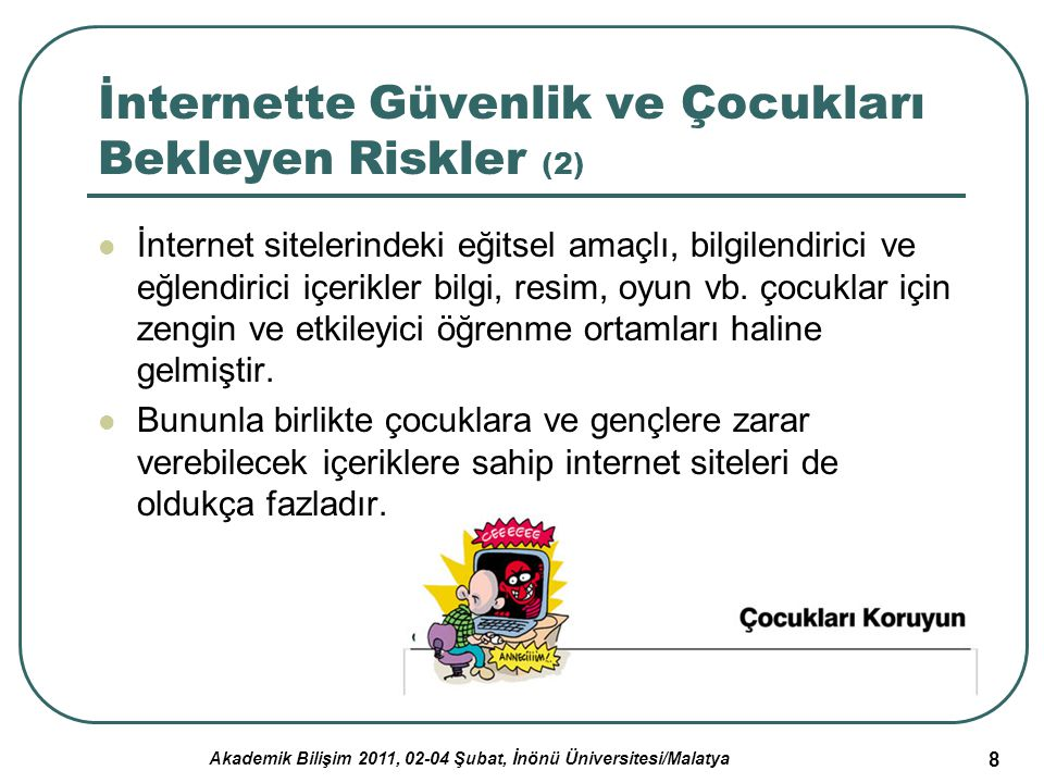 Akademik Bilişim 2011, 02-04 Şubat, İnönü Üniversitesi/Malatya 9 İnternette Güvenlik ve Çocukları Bekleyen Riskler (3) İnternet ortamında çocukların karşı karşıya kalabileceği risklerden bazıları şunlardır: yasadışı içeriğe maruz kalma, çevrim-içi ortamlarda çocukların ve gençlerin kendilerinin ya da ailelerine ait kişisel bilgilerin e-posta, sohbet programları, vb.