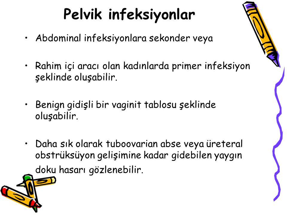 Pelvik infeksiyonlar Abdominal infeksiyonlara sekonder veya Rahim içi aracı olan kadınlarda primer infeksiyon şeklinde oluşabilir.