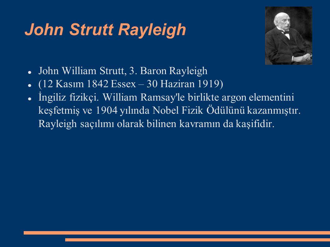 John Strutt Rayleigh John William Strutt, 3. Baron Rayleigh (12 Kasım 1842 Essex – 30 Haziran 1919) İngiliz fizikçi. William Ramsay'le birlikte argon