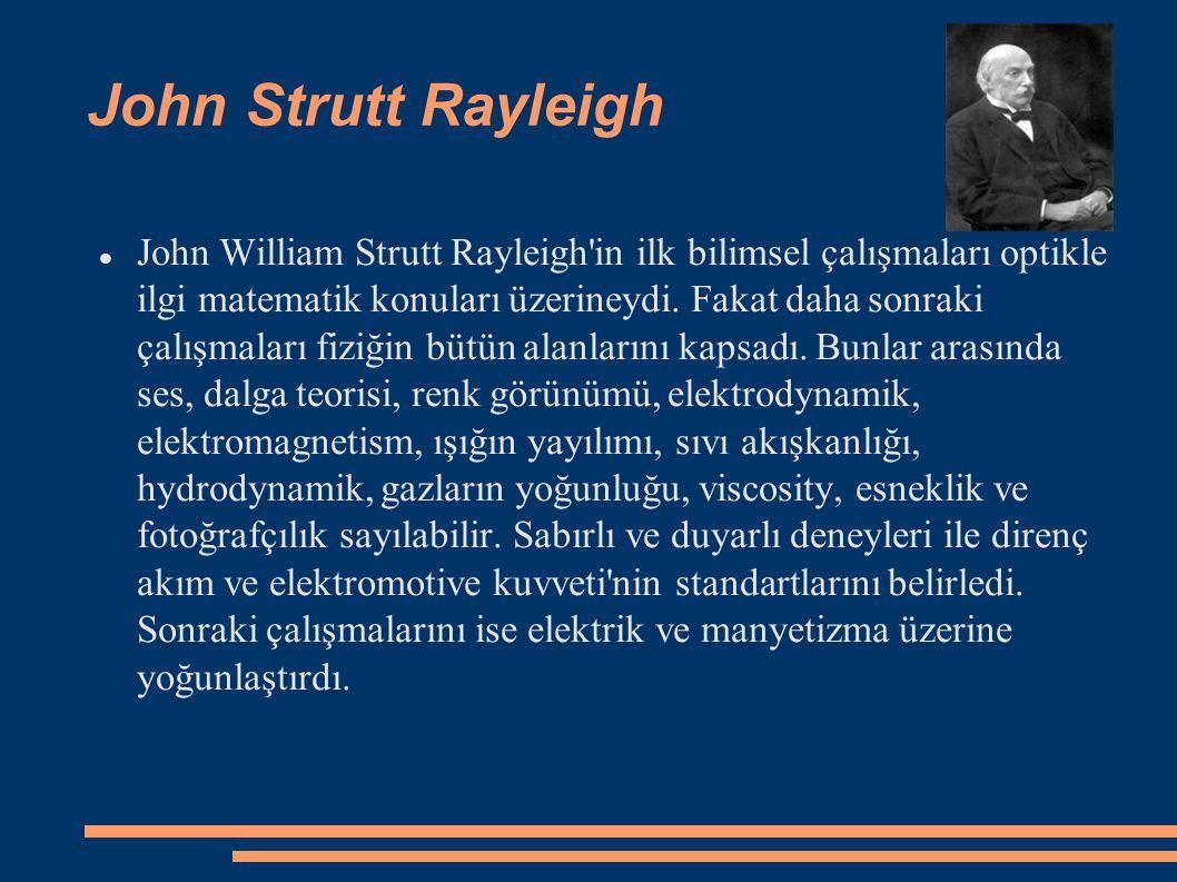 John Strutt Rayleigh John William Strutt Rayleigh'in ilk bilimsel çalışmaları optikle ilgi matematik konuları üzerineydi. Fakat daha sonraki çalışmala