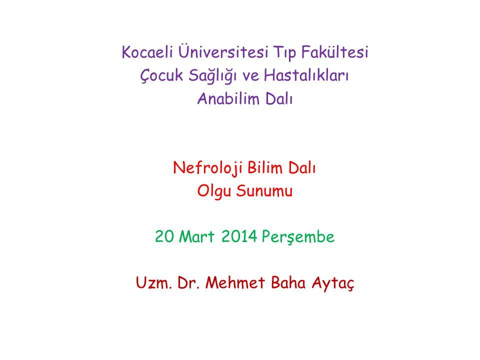 Kocaeli Üniversitesi Tıp Fakültesi Çocuk Sağlığı ve Hastalıkları Anabilim Dalı Nefroloji Bilim Dalı Olgu Sunumu 20 Mart 2014 Perşembe Uzm. Dr. Mehmet