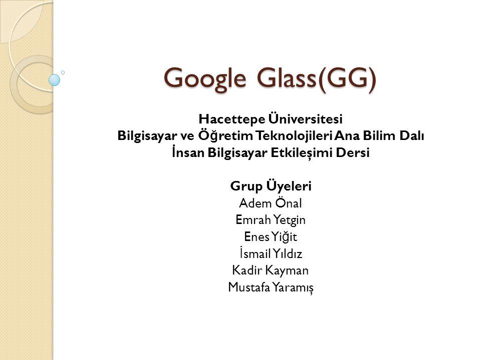 Google Glass(GG) Hacettepe Üniversitesi Bilgisayar ve Ö ğ retim Teknolojileri Ana Bilim Dalı İ nsan Bilgisayar Etkileşimi Dersi Grup Üyeleri Adem Önal Emrah Yetgin Enes Yi ğ it İ smail Yıldız Kadir Kayman Mustafa Yaramış