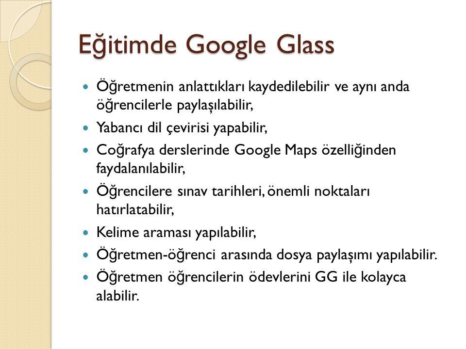 E ğ itimde Google Glass Ö ğ retmenin anlattıkları kaydedilebilir ve aynı anda ö ğ rencilerle paylaşılabilir, Yabancı dil çevirisi yapabilir, Co ğ rafy