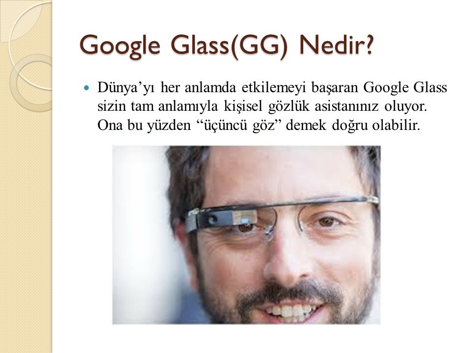 E ğ itimde Google Glass Ö ğ retmenin anlattıkları kaydedilebilir ve aynı anda ö ğ rencilerle paylaşılabilir, Yabancı dil çevirisi yapabilir, Co ğ rafya derslerinde Google Maps özelli ğ inden faydalanılabilir, Ö ğ rencilere sınav tarihleri, önemli noktaları hatırlatabilir, Kelime araması yapılabilir, Ö ğ retmen-ö ğ renci arasında dosya paylaşımı yapılabilir.