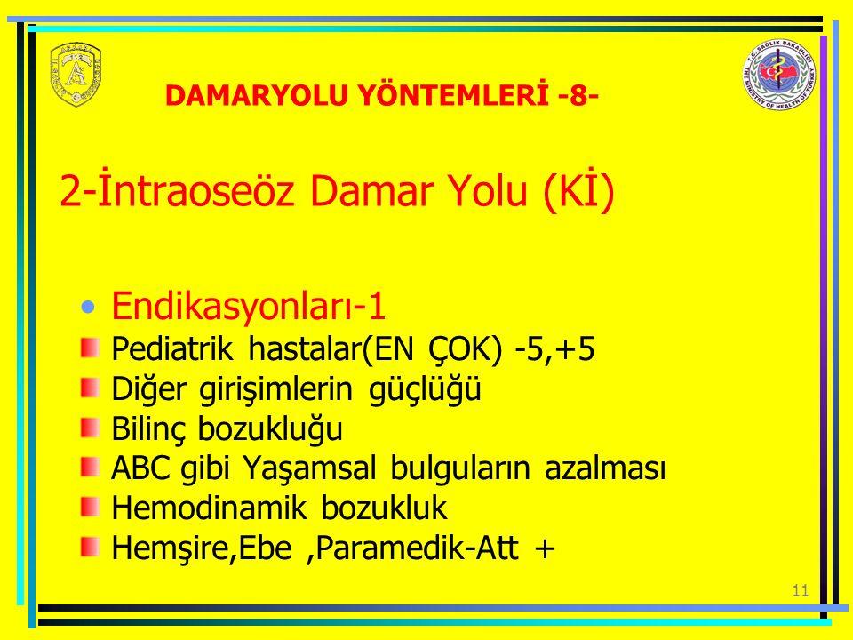 11 2-İntraoseöz Damar Yolu (Kİ) Endikasyonları-1 Pediatrik hastalar(EN ÇOK) -5,+5 Diğer girişimlerin güçlüğü Bilinç bozukluğu ABC gibi Yaşamsal bulguların azalması Hemodinamik bozukluk Hemşire,Ebe,Paramedik-Att + DAMARYOLU YÖNTEMLERİ -8-