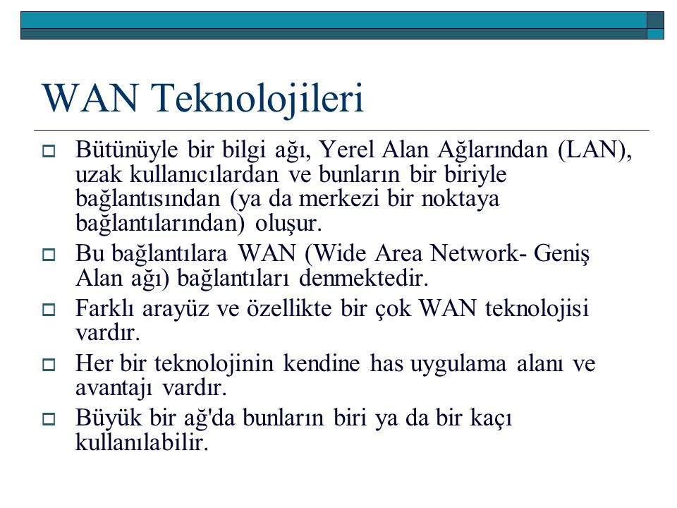 WAN Teknolojileri  Bütünüyle bir bilgi ağı, Yerel Alan Ağlarından (LAN), uzak kullanıcılardan ve bunların bir biriyle bağlantısından (ya da merkezi b