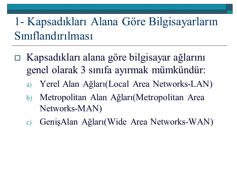  Kapsadıkları alana göre bilgisayar ağlarını genel olarak 3 sınıfa ayırmak mümkündür: a) Yerel Alan Ağları(Local Area Networks-LAN) b) Metropolitan A