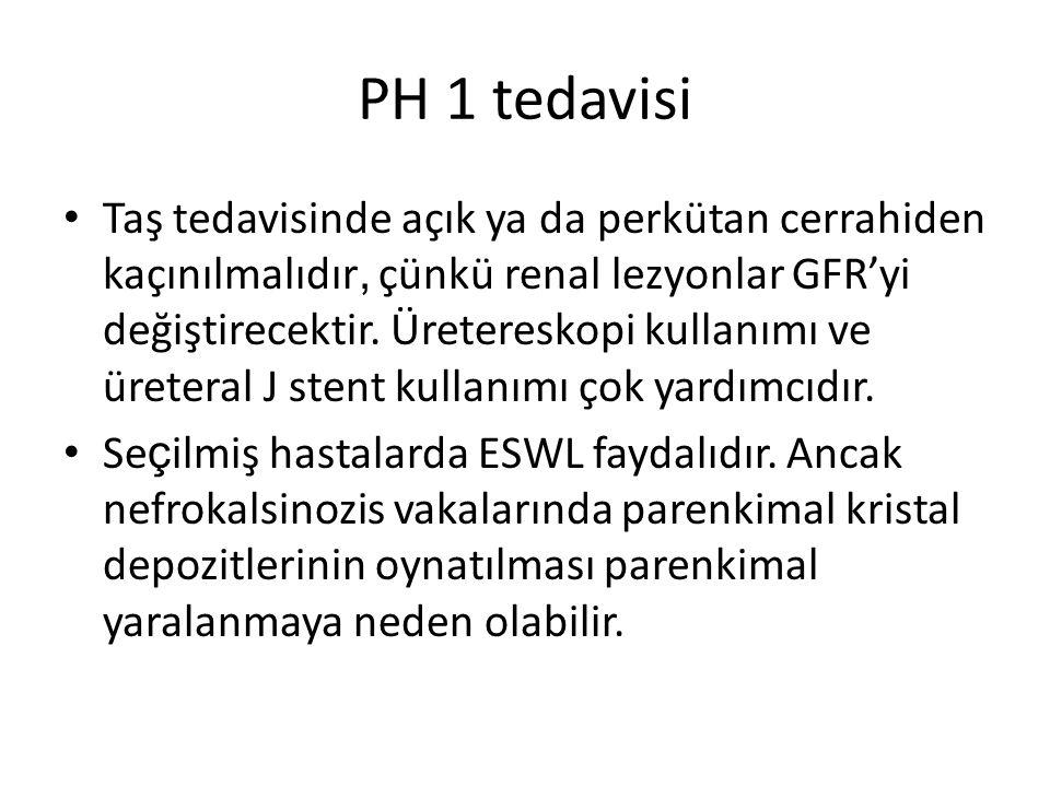 PH 1 tedavisi Taş tedavisinde açık ya da perkütan cerrahiden kaçınılmalıdır, çünkü renal lezyonlar GFR'yi değiştirecektir. Üretereskopi kullanımı ve ü