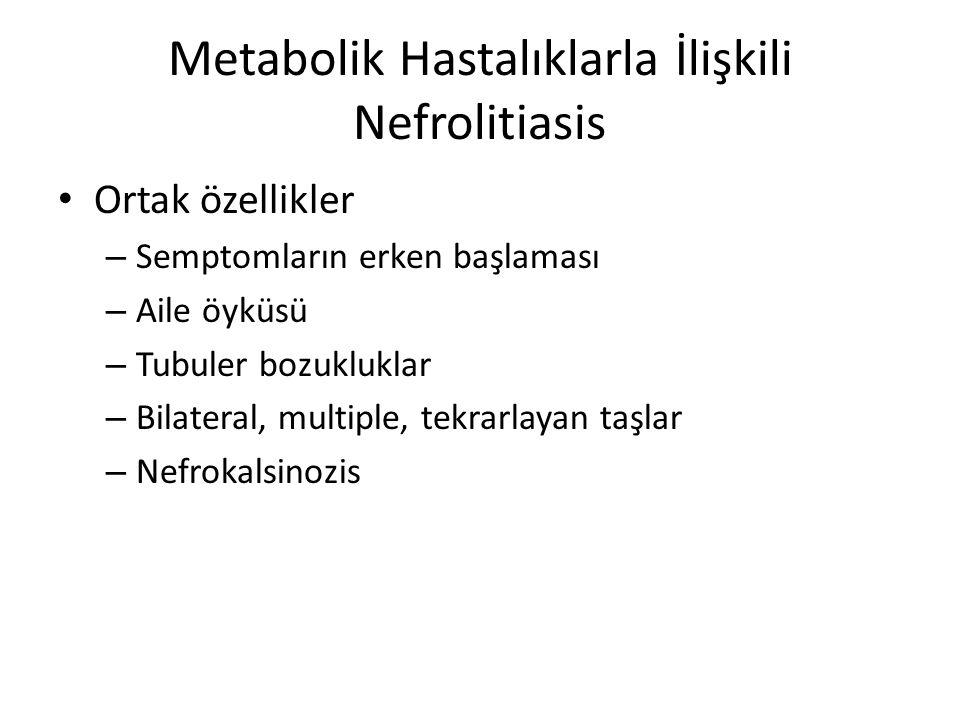 Metabolik Hastalıklarla İlişkili Nefrolitiasis Ortak özellikler – Semptomların erken başlaması – Aile öyküsü – Tubuler bozukluklar – Bilateral, multip