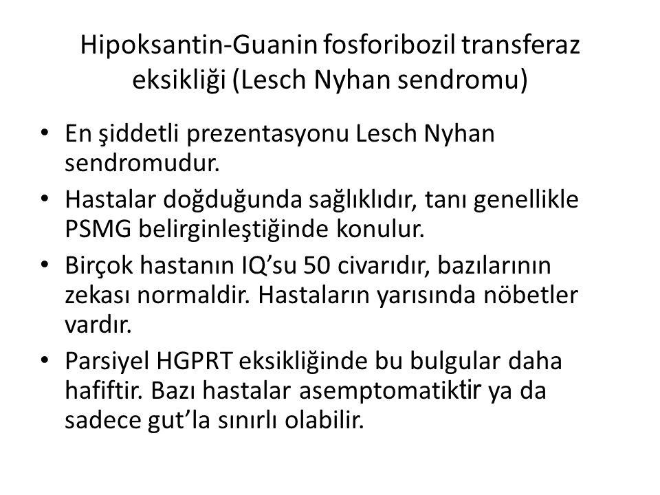 Hipoksantin-Guanin fosforibozil transferaz eksikliği (Lesch Nyhan sendromu) En şiddetli prezentasyonu Lesch Nyhan sendromudur. Hastalar doğduğunda sağ