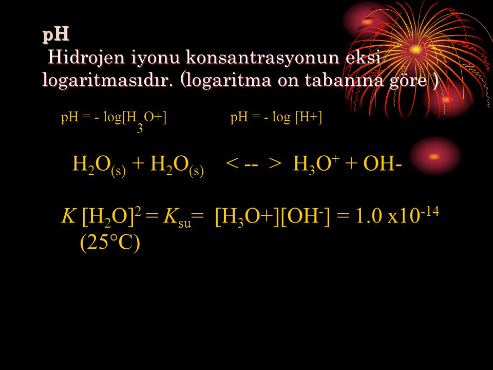 pH Hidrojen iyonu konsantrasyonun eksi logaritmasıdır. (logaritma on tabanına göre ) pH = - log[H 3 O+] pH = - log [H+] H 2 O (s) + H 2 O (s) H 3 O +