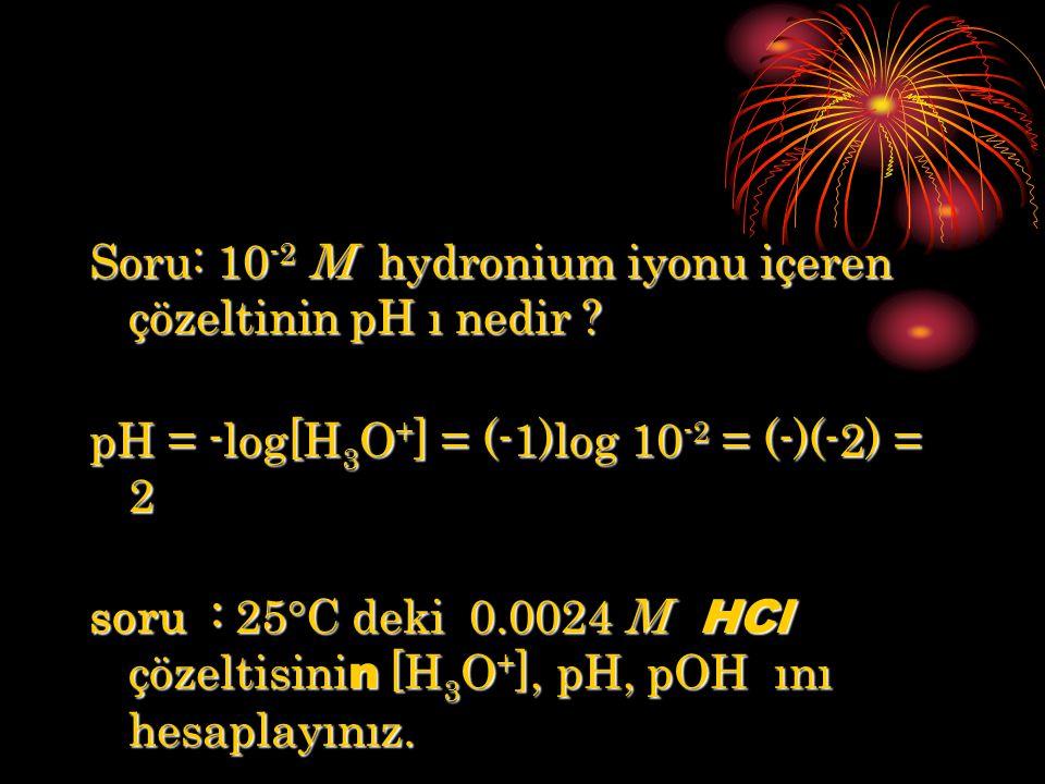 Soru: 10 -2 M hydronium iyonu içeren çözeltinin pH ı nedir ? pH = -log[H 3 O + ] = (-1)log 10 -2 = (-)(-2) = 2 soru : 25°C deki 0.0024 M HCl çözeltisi