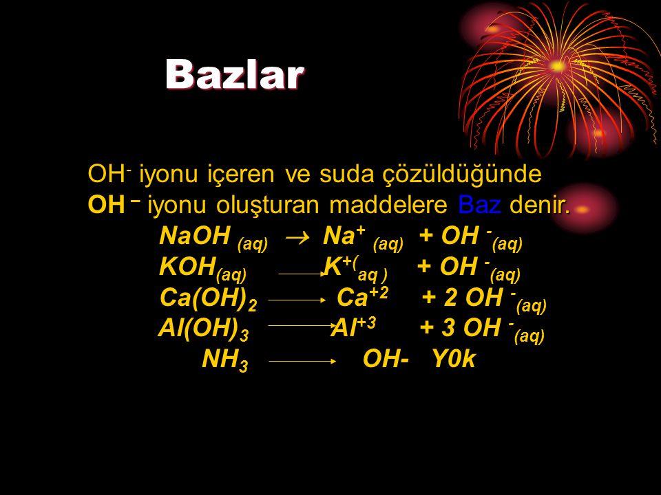 Bazlar Bazlar OH - iyonu içeren ve suda çözüldüğünde OH – iyonu oluşturan maddelere Baz denir. NaOH (aq)  Na + (aq) + OH - (aq) NaOH (aq)  Na + (aq)