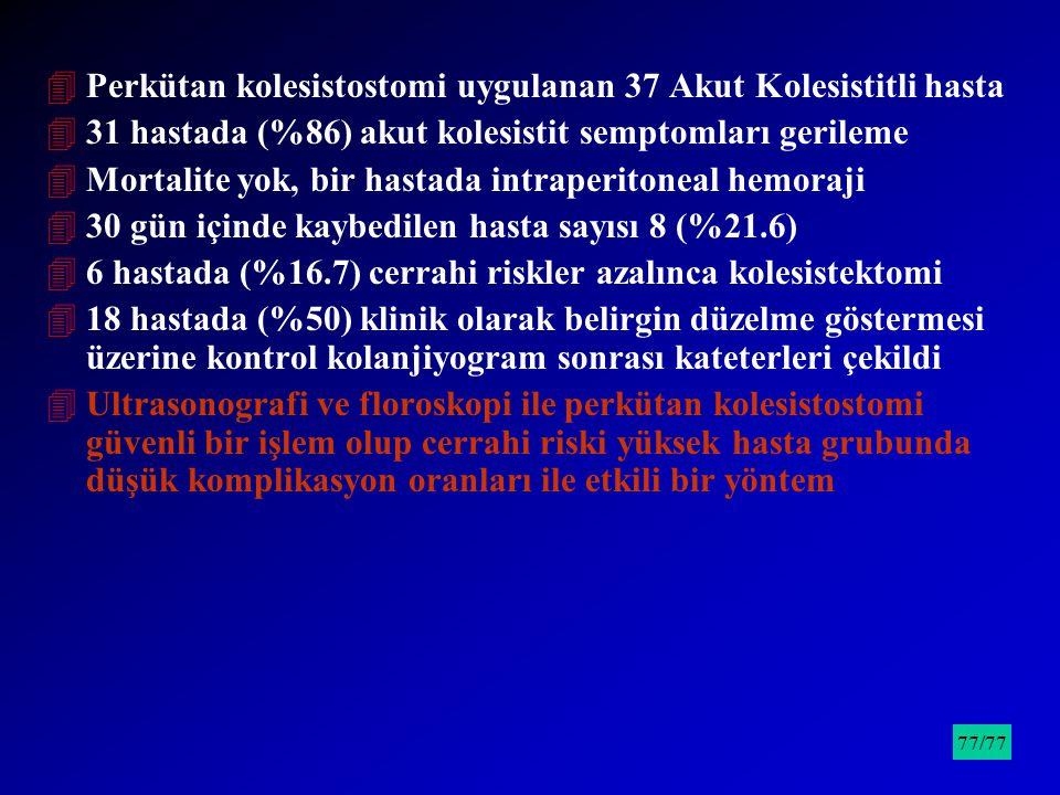 4Perkütan kolesistostomi uygulanan 37 Akut Kolesistitli hasta 431 hastada (%86) akut kolesistit semptomları gerileme 4Mortalite yok, bir hastada intra