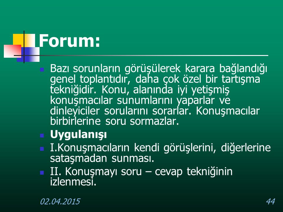 02.04.201544 Forum: Bazı sorunların görüşülerek karara bağlandığı genel toplantıdır, daha çok özel bir tartışma tekniğidir. Konu, alanında iyi yetişmi