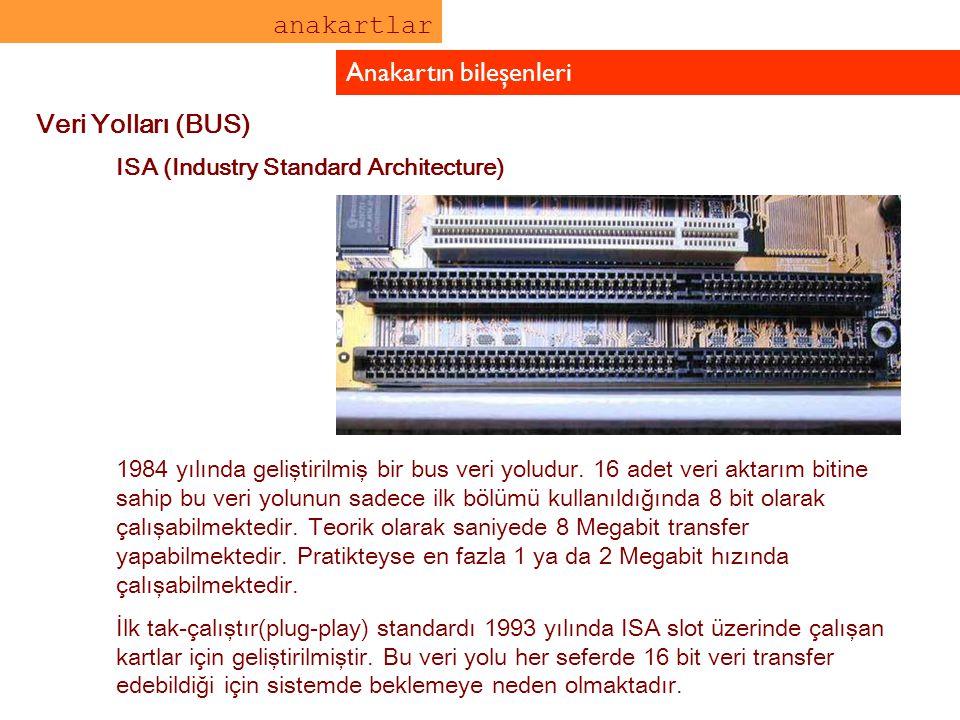 anakartlar Anakartın bileşenleri Veri Yolları (BUS) ISA (Industry Standard Architecture) 1984 yılında geliştirilmiş bir bus veri yoludur. 16 adet veri