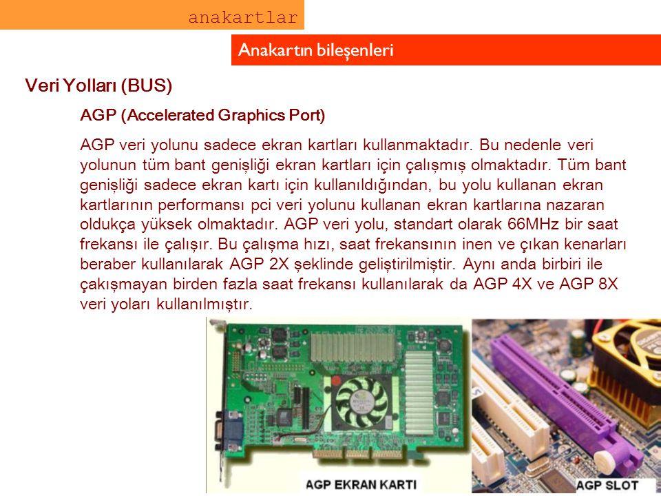 anakartlar Anakartın bileşenleri Veri Yolları (BUS) AGP (Accelerated Graphics Port) AGP veri yolunu sadece ekran kartları kullanmaktadır. Bu nedenle v