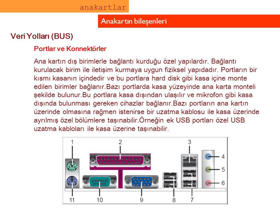 anakartlar Anakartın bileşenleri Veri Yolları (BUS) Portlar ve Konnektörler Ana kartın dış birimlerle bağlantı kurduğu özel yapılardır. Bağlantı kurul