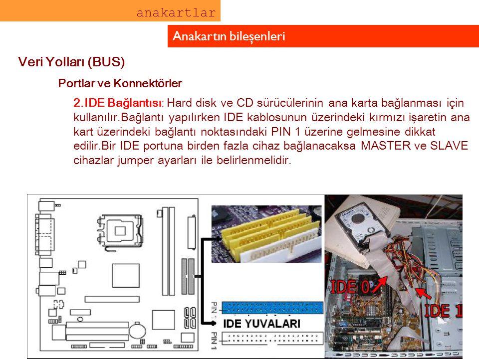 anakartlar Anakartın bileşenleri Veri Yolları (BUS) Portlar ve Konnektörler 2.IDE Bağlantısı: Hard disk ve CD sürücülerinin ana karta bağlanması için
