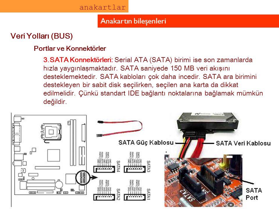 anakartlar Anakartın bileşenleri Veri Yolları (BUS) Portlar ve Konnektörler 3.SATA Konnektörleri: Serial ATA (SATA) birimi ise son zamanlarda hızla ya