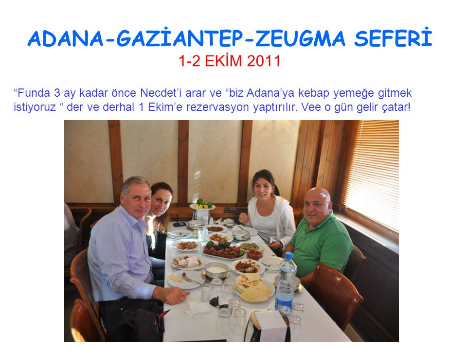 ADANA-GAZİANTEP-ZEUGMA SEFERİ 1-2 EKİM 2011 Funda 3 ay kadar önce Necdet'i arar ve biz Adana'ya kebap yemeğe gitmek istiyoruz der ve derhal 1 Ekim'e rezervasyon yaptırılır.