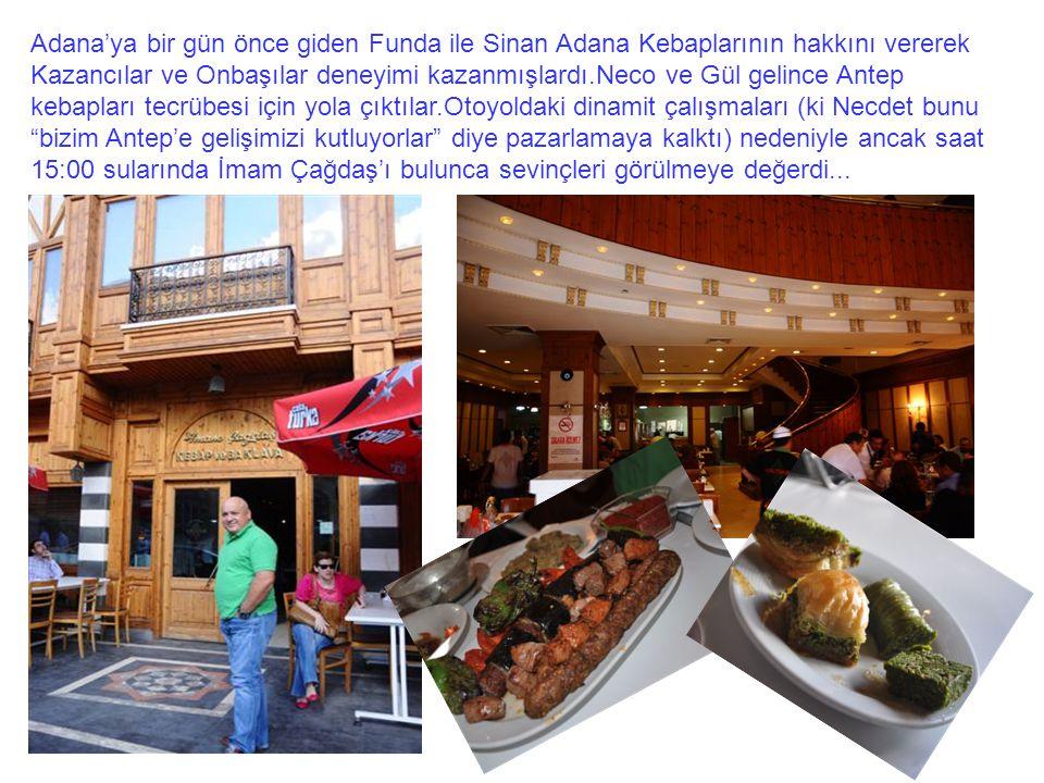 Adana'ya bir gün önce giden Funda ile Sinan Adana Kebaplarının hakkını vererek Kazancılar ve Onbaşılar deneyimi kazanmışlardı.Neco ve Gül gelince Ante