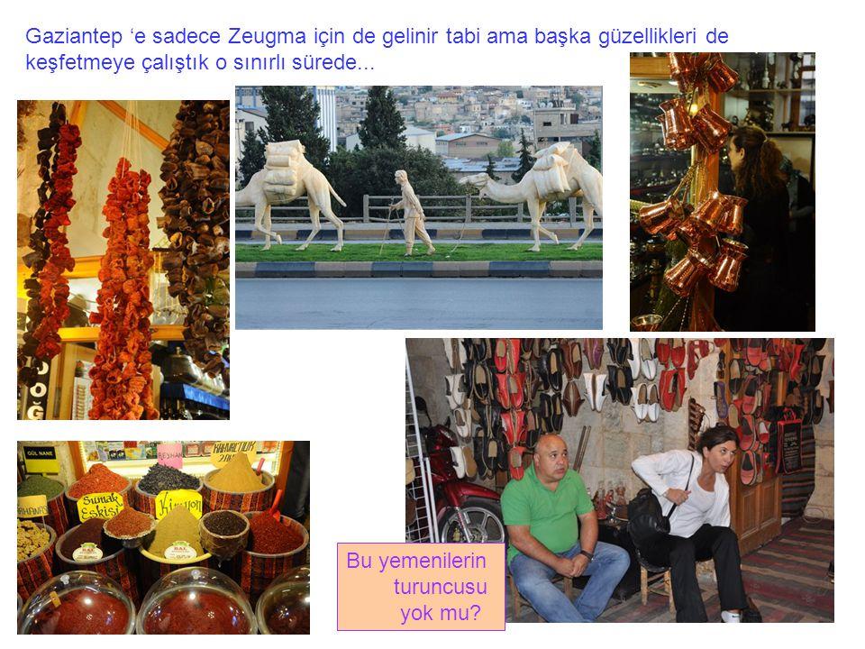 Gaziantep 'e sadece Zeugma için de gelinir tabi ama başka güzellikleri de keşfetmeye çalıştık o sınırlı sürede... Bu yemenilerin turuncusu yok mu?