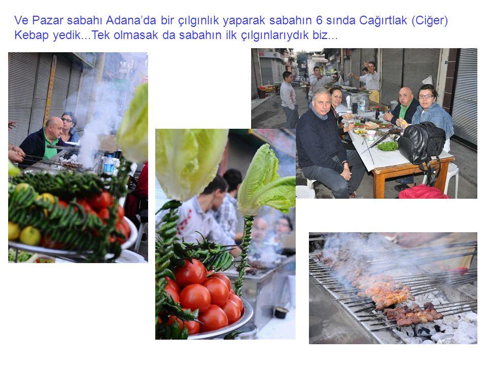 Ve Pazar sabahı Adana'da bir çılgınlık yaparak sabahın 6 sında Cağırtlak (Ciğer) Kebap yedik...Tek olmasak da sabahın ilk çılgınlarıydık biz...