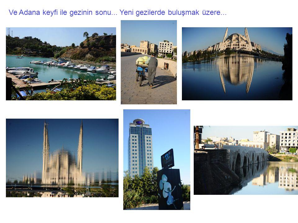 Ve Adana keyfi ile gezinin sonu... Yeni gezilerde buluşmak üzere...