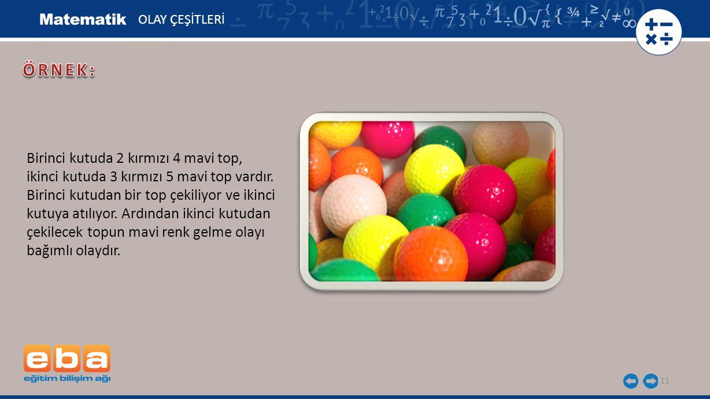 11 OLAY ÇEŞİTLERİ Birinci kutuda 2 kırmızı 4 mavi top, ikinci kutuda 3 kırmızı 5 mavi top vardır. Birinci kutudan bir top çekiliyor ve ikinci kutuya a
