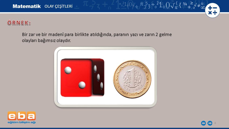 8 OLAY ÇEŞİTLERİ Bir zar ve bir madenî para birlikte atıldığında, paranın yazı ve zarın 2 gelme olayları bağımsız olaydır.