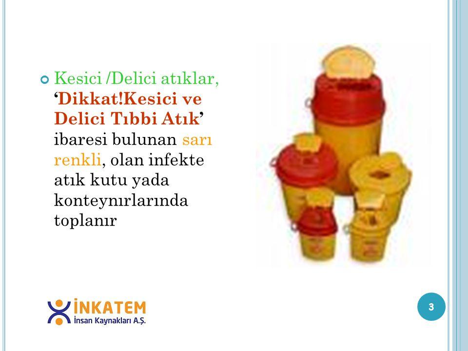 3 Kesici /Delici atıklar, 'Dikkat!Kesici ve Delici Tıbbi Atık' ibaresi bulunan sarı renkli, olan infekte atık kutu yada konteynırlarında toplanır