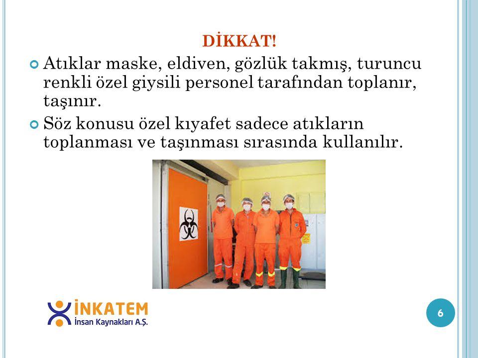 6 DİKKAT! Atıklar maske, eldiven, gözlük takmış, turuncu renkli özel giysili personel tarafından toplanır, taşınır. Söz konusu özel kıyafet sadece atı