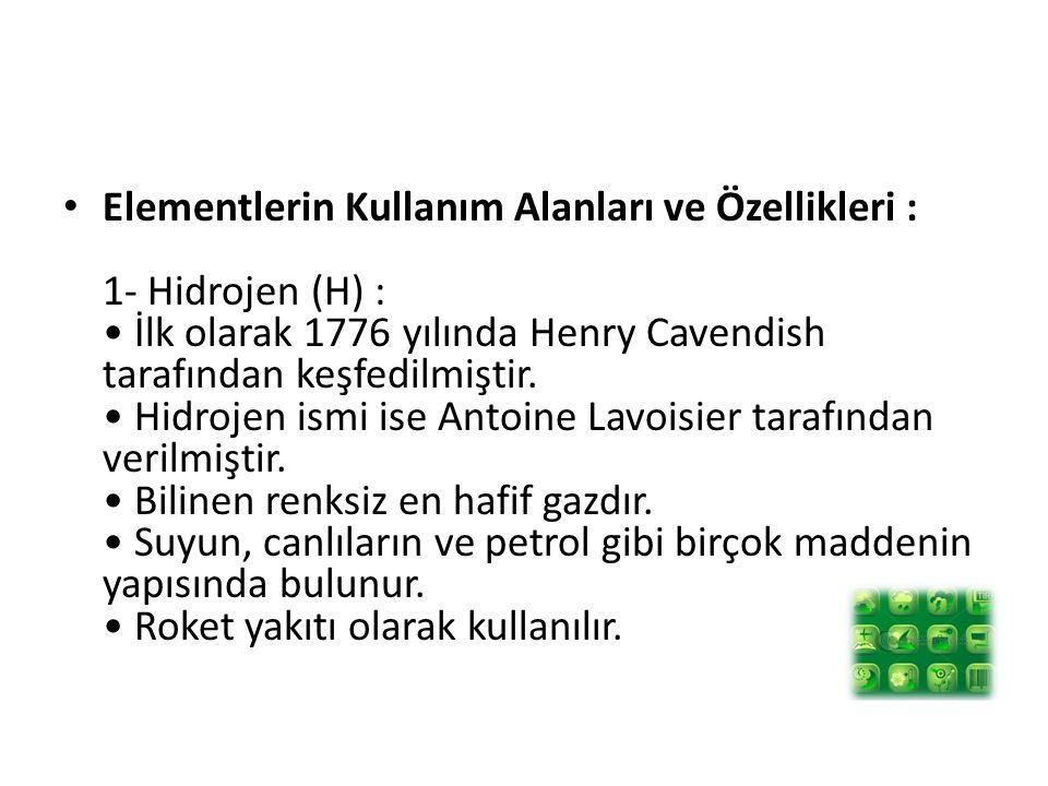 Elementlerin Kullanım Alanları ve Özellikleri : 1- Hidrojen (H) : İlk olarak 1776 yılında Henry Cavendish tarafından keşfedilmiştir. Hidrojen ismi ise