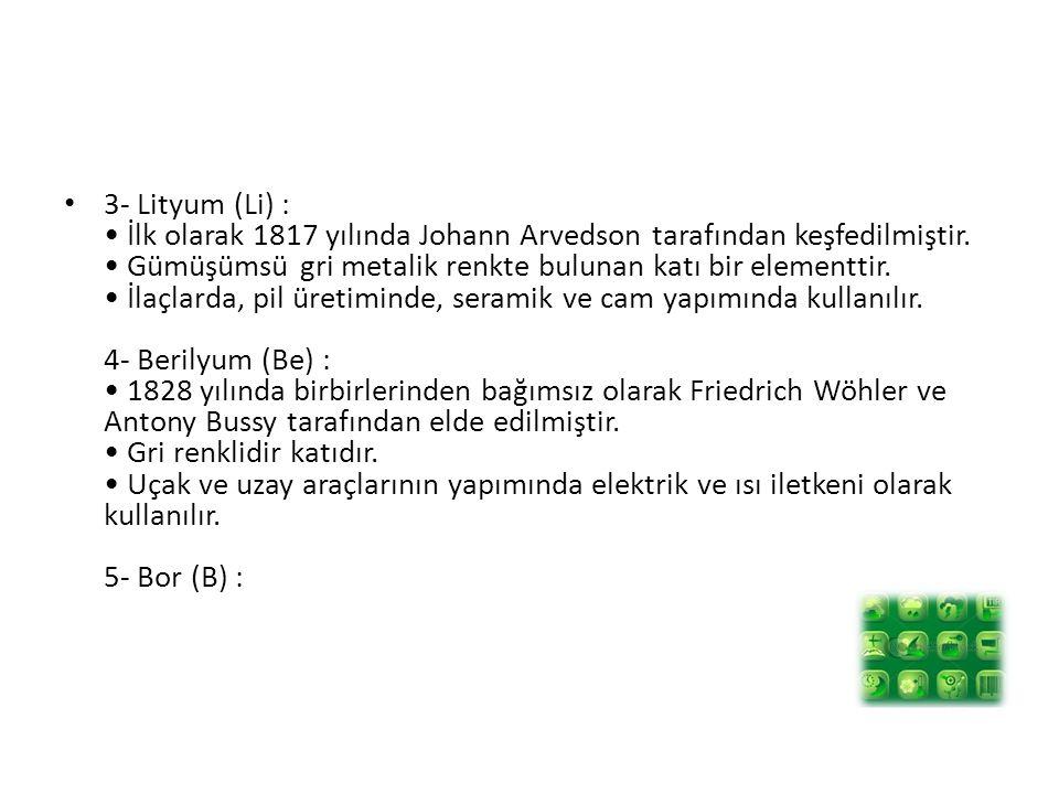 3- Lityum (Li) : İlk olarak 1817 yılında Johann Arvedson tarafından keşfedilmiştir. Gümüşümsü gri metalik renkte bulunan katı bir elementtir. İlaçlard