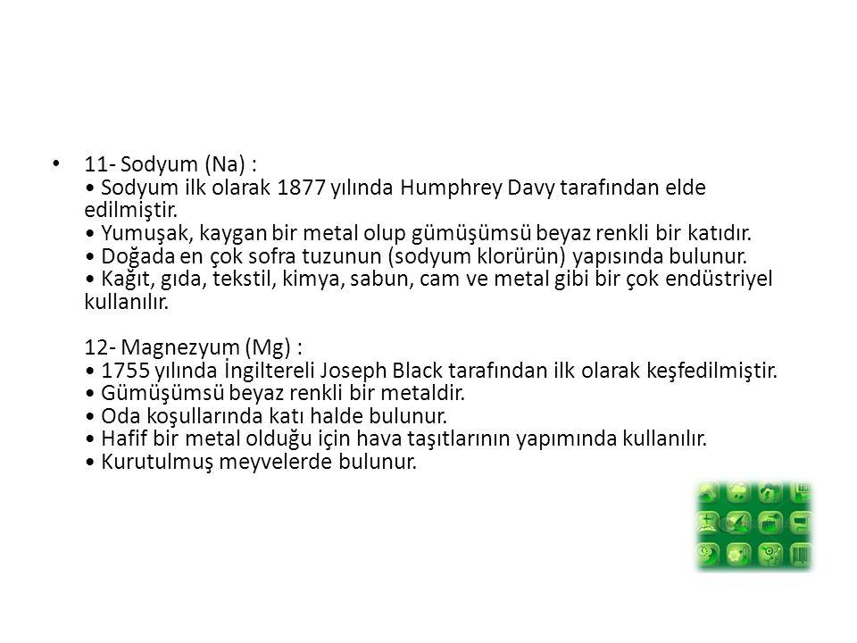 11- Sodyum (Na) : Sodyum ilk olarak 1877 yılında Humphrey Davy tarafından elde edilmiştir. Yumuşak, kaygan bir metal olup gümüşümsü beyaz renkli bir k