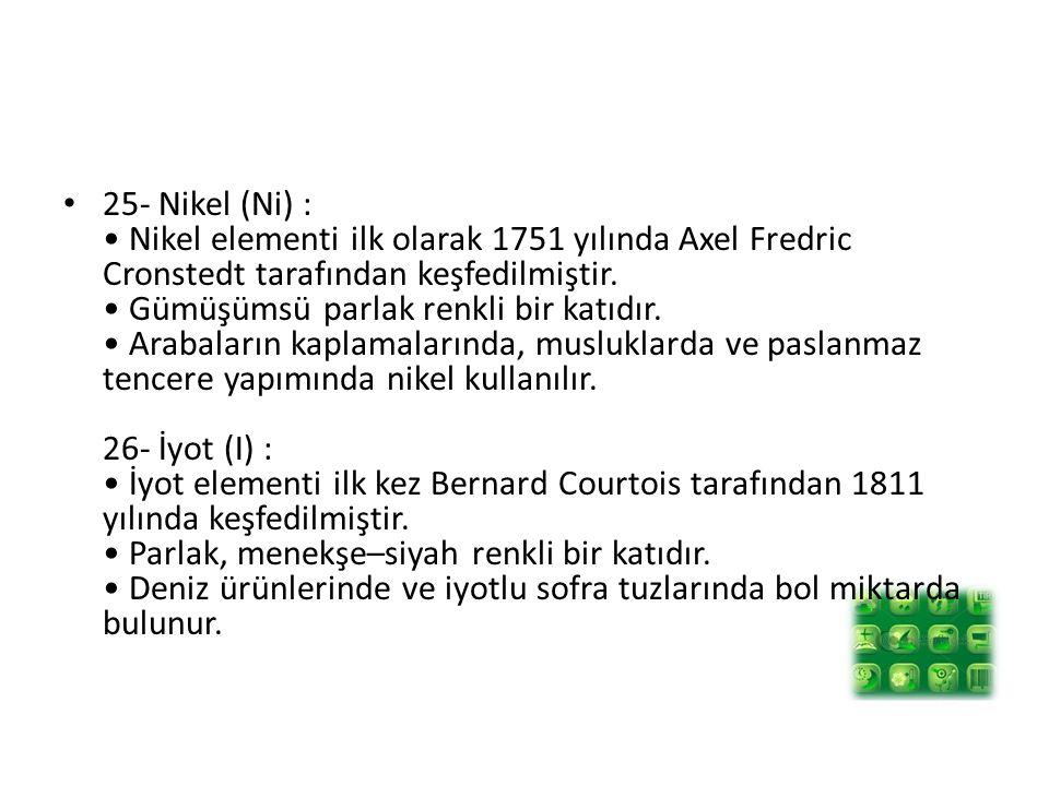 25- Nikel (Ni) : Nikel elementi ilk olarak 1751 yılında Axel Fredric Cronstedt tarafından keşfedilmiştir.