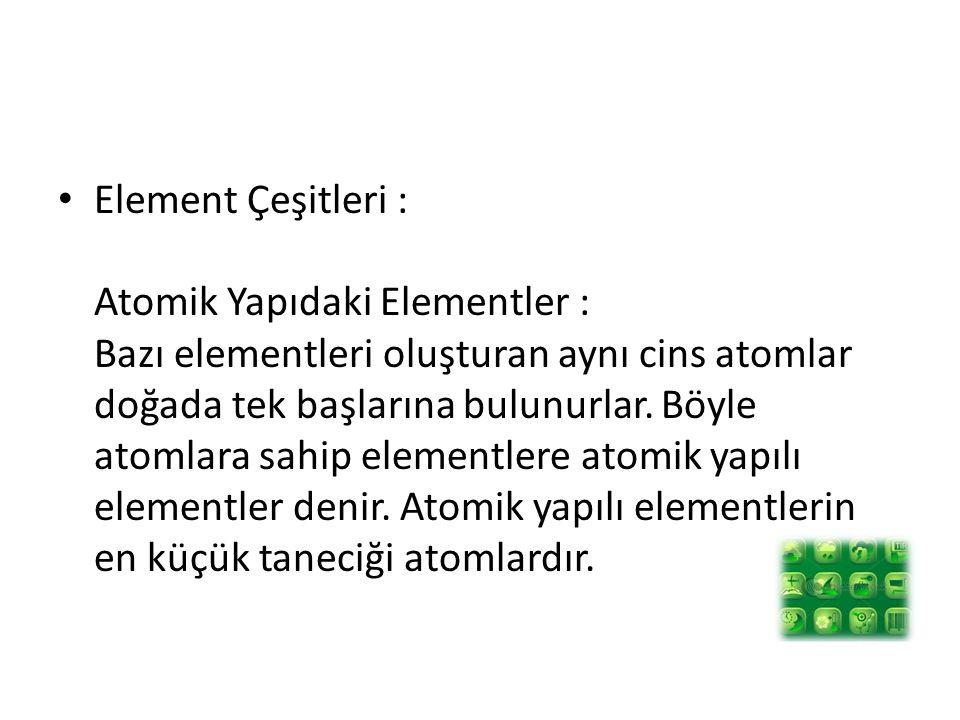 Element Çeşitleri : Atomik Yapıdaki Elementler : Bazı elementleri oluşturan aynı cins atomlar doğada tek başlarına bulunurlar. Böyle atomlara sahip el