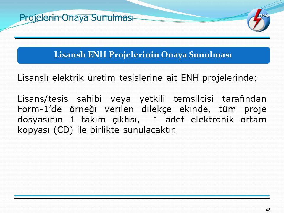 Projelerin Onaya Sunulması 48 Lisanslı elektrik üretim tesislerine ait ENH projelerinde; Lisans/tesis sahibi veya yetkili temsilcisi tarafından Form-1'de örneği verilen dilekçe ekinde, tüm proje dosyasının 1 takım çıktısı, 1 adet elektronik ortam kopyası (CD) ile birlikte sunulacaktır.