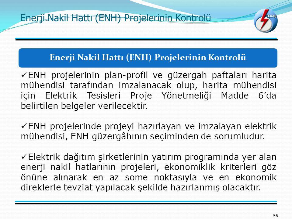 Enerji Nakil Hattı (ENH) Projelerinin Kontrolü 56 ENH projelerinin plan-profil ve güzergah paftaları harita mühendisi tarafından imzalanacak olup, harita mühendisi için Elektrik Tesisleri Proje Yönetmeliği Madde 6'da belirtilen belgeler verilecektir.